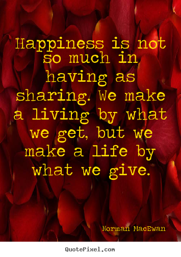 Norman MacEwan picture quotes - Happiness is not so much in having as sharing... - Life quotes