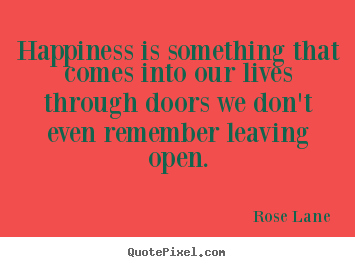 Create graphic photo quotes about life - Happiness is something that comes into our lives through doors..