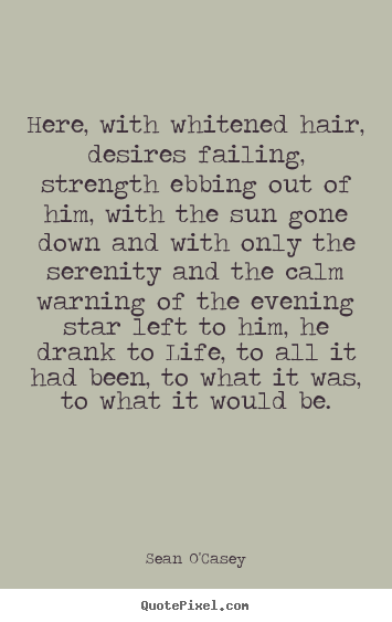 Life quote - Here, with whitened hair, desires failing,