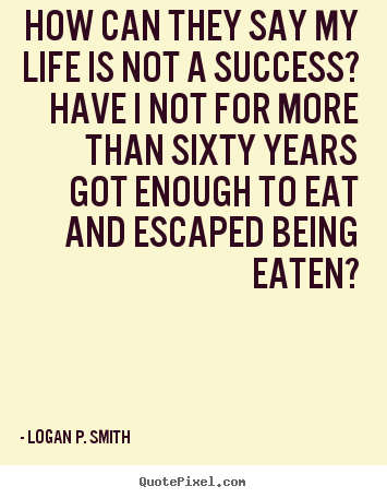 How can they say my life is not a success? have.. Logan P. Smith good life quote