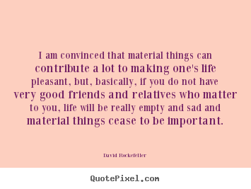 I am convinced that material things can contribute a lot to making one's.. David Rockefeller best life quotes