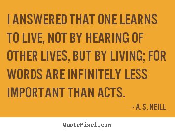Life quotes - I answered that one learns to live, not by..