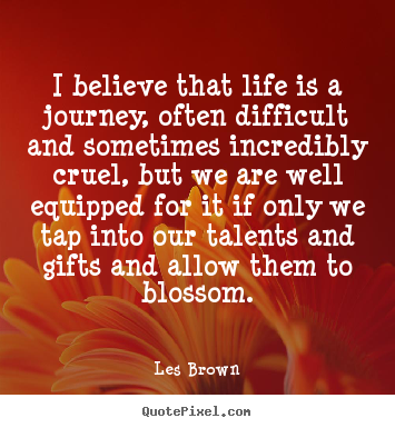 Make personalized picture quotes about life - I believe that life is a journey, often difficult..