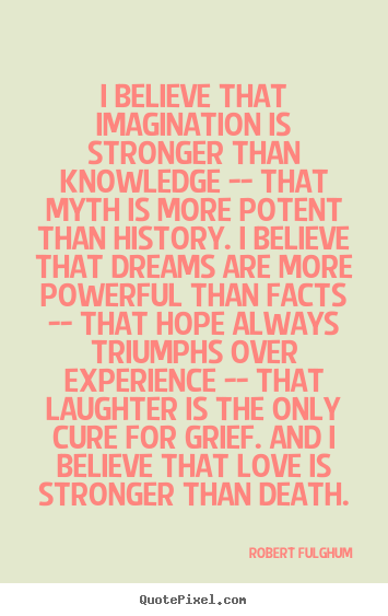 I believe that imagination is stronger than knowledge -- that.. Robert Fulghum great life quotes