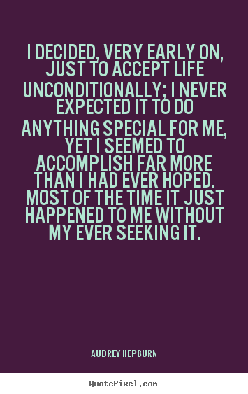 I decided, very early on, just to accept life unconditionally;.. Audrey Hepburn  life quotes