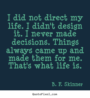 Quote about life - I did not direct my life. i didn't design it. i never made decisions...