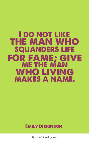 I do not like the man who squanders life for fame; give me the man who.. Emily Dickinson greatest life quote