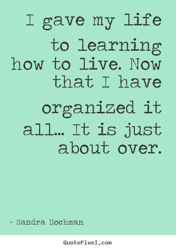 Sandra Hochman picture quotes - I gave my life to learning how to live. now that i have organized.. - Life sayings
