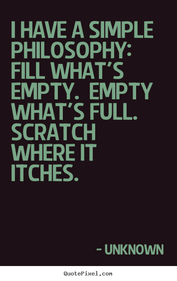 Create graphic picture quotes about life - I have a simple philosophy:  fill what's empty.  empty..
