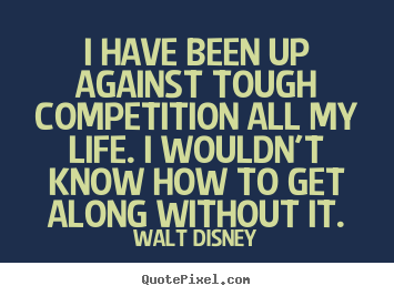 Design photo quote about life - I have been up against tough competition all my life. i wouldn't..