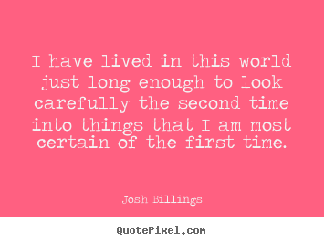 Josh Billings picture quotes - I have lived in this world just long enough.. - Life quotes