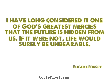 Eugene Forsey picture quotes - I have long considered it one of god's greatest mercies that the.. - Life quotes