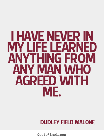 Life quotes - I have never in my life learned anything from any man who agreed..