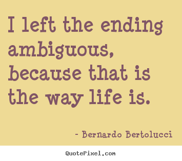 I left the ending ambiguous, because that is the way life is. Bernardo Bertolucci  life quotes