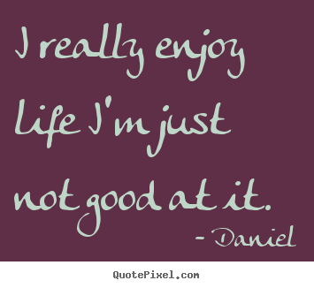 Really Good Quotes About Life Impressive Make Personalized Picture Quotes About Life  I Really Enjoy Life