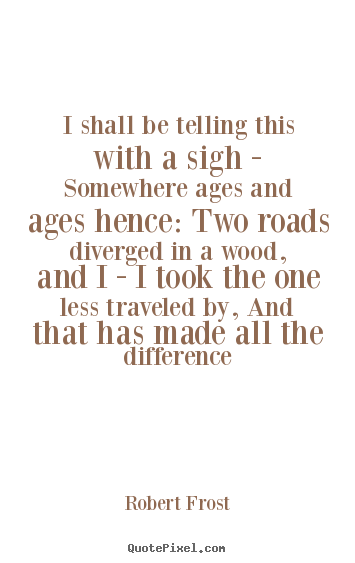 I shall be telling this with a sigh - somewhere ages and.. Robert Frost popular life sayings