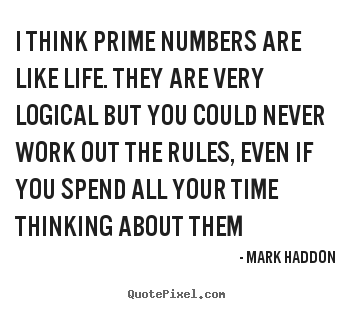 Quote about life - I think prime numbers are like life. they are very logical but you could..
