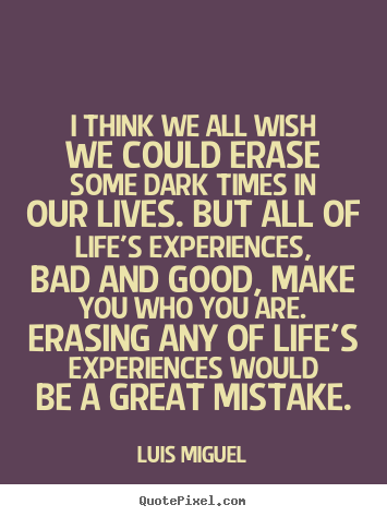 Life quotes - I think we all wish we could erase some dark times in our lives. but..