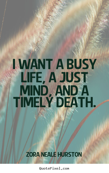 I Want A Busy Life, A Just Mind, And A Timely Death. Zora