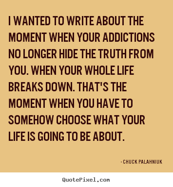 Life quotes - I wanted to write about the moment when your addictions..