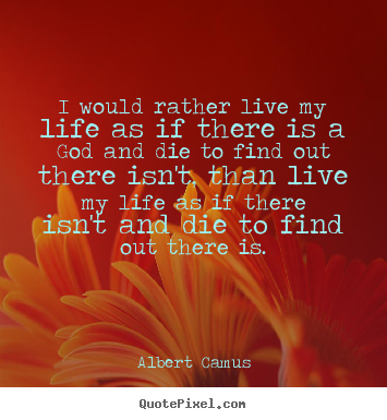 I would rather live my life as if there is a god and die.. Albert Camus good life quotes