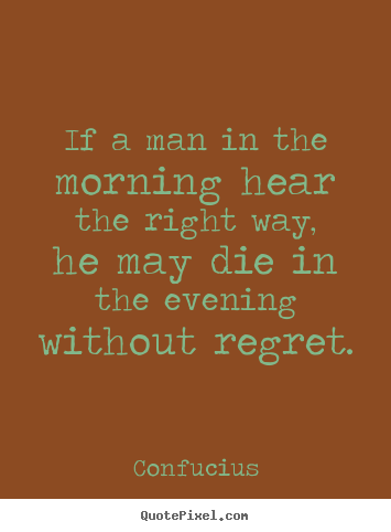Diy picture quotes about life - If a man in the morning hear the right way, he may die in the..