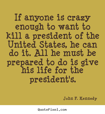Design custom picture quotes about life - If anyone is crazy enough to want to kill a president of..