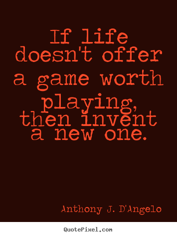 Anthony J. D'Angelo picture sayings - If life doesn't offer a game worth playing, then invent.. - Life quotes