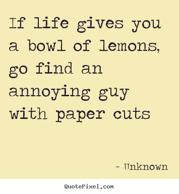 Life quotes - If life gives you a bowl of lemons, go find an annoying guy with paper..