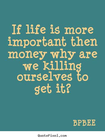 Life sayings - If life is more important then money why are we..