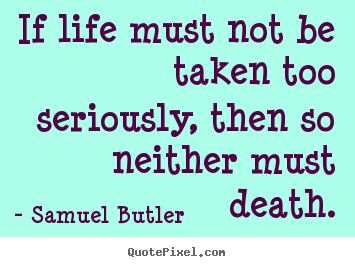 Create custom picture quote about life - If life must not be taken too seriously, then..
