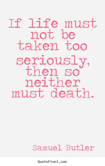 Samuel Butler poster quotes - If life must not be taken too seriously, then so neither.. - Life quotes