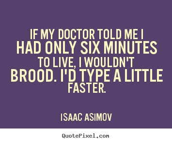 Isaac Asimov photo quotes - If my doctor told me i had only six minutes to live, i wouldn't brood... - Life quotes