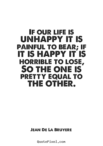 How to design picture quotes about life - If our life is unhappy it is painful to bear; if it is happy..