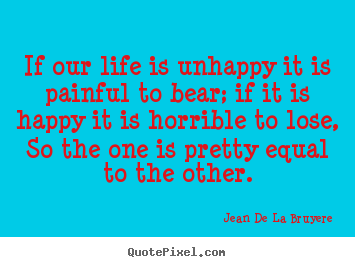 Life quotes - If our life is unhappy it is painful to bear; if it is happy it is..