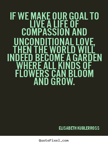 Life quotes - If we make our goal to live a life of compassion and ...