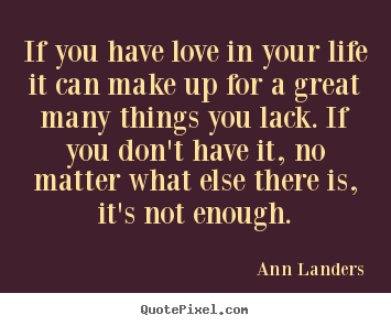 Make image quotes about life - If you have love in your life it can make up for a great many things..