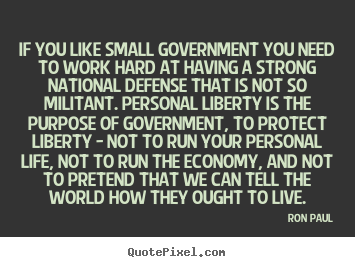 Ron Paul picture quotes - If you like small government you need to work hard at having a.. - Life quotes