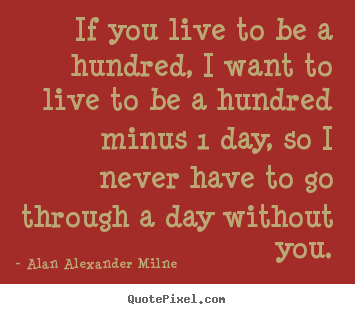 Quotes about life - If you live to be a hundred, i want to live to be a hundred minus..