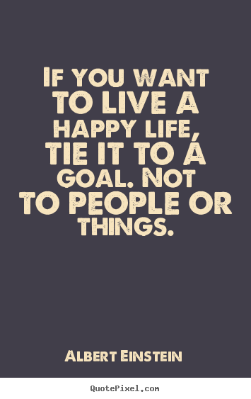 Life quote - If you want to live a happy life, tie it to a goal. not to people..