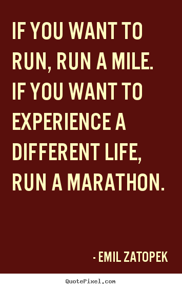 Life quote - If you want to run, run a mile. if you want to..