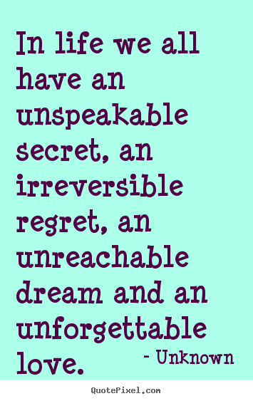 Unknown picture quote - In life we all have an unspeakable secret, an irreversible.. - Life quote
