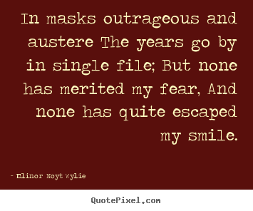 In masks outrageous and austere the years go by.. Elinor Hoyt Wylie top life quotes