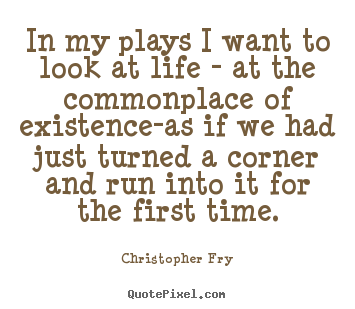 Life quotes - In my plays i want to look at life - at the commonplace of..