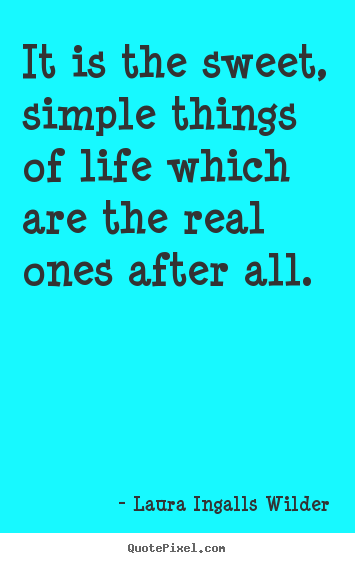 Make custom picture quotes about life - It is the sweet, simple things of life which are the real ones..