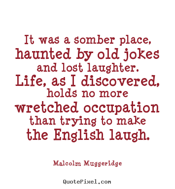 It was a somber place, haunted by old jokes and lost laughter... Malcolm Muggeridge greatest life quote