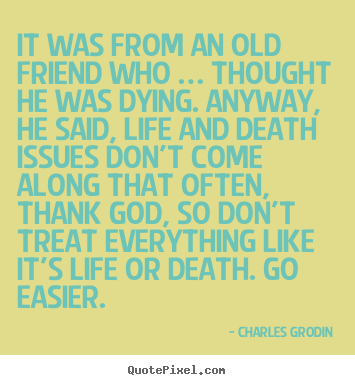 It was from an old friend who … thought he was dying. anyway, he.. Charles Grodin  life quotes