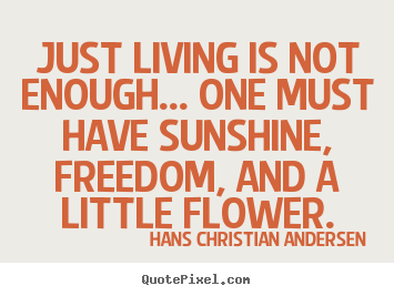 Life quotes - Just living is not enough... one must have..