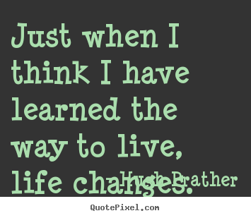 Hugh Prather Poster Quotes   Just When I Think I Have Learned The Way To  Live