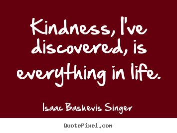 Diy picture quotes about life - Kindness, i've discovered, is everything in life.